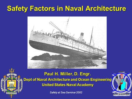 Safety at Sea Seminar 2002 Safety Factors in Naval Architecture Paul H. Miller, D. Engr. Dept of Naval Architecture and Ocean Engineering United States.