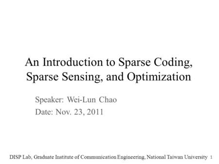 An Introduction to Sparse Coding, Sparse Sensing, and Optimization Speaker: Wei-Lun Chao Date: Nov. 23, 2011 DISP Lab, Graduate Institute of Communication.
