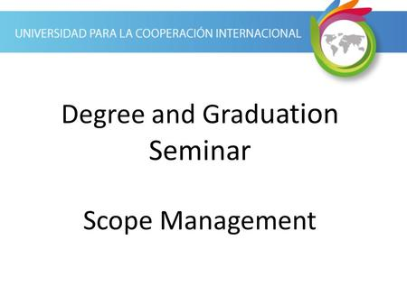 Degree and Grad uation Seminar Scope Management. Scope Management Process The scope management process is the process of defining what work is required.