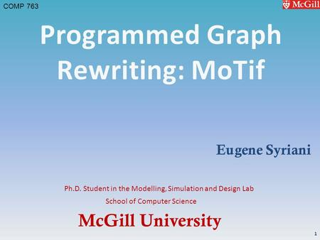 McGill University School of Computer Science COMP 763 Ph.D. Student in the Modelling, Simulation and Design Lab Eugene Syriani 1.