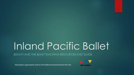 Inland Pacific Ballet BEAUTY AND THE BEAST TEACHING RESOURCES AND GUIDE This project supported in part by the National Endowment for the Arts.