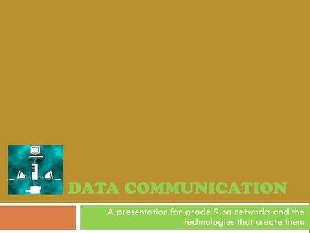 DATA COMMUNICATION A presentation for grade 9 on networks and the technologies that create them.