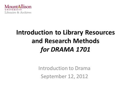 Introduction to Library Resources and Research Methods for DRAMA 1701 Introduction to Drama September 12, 2012.