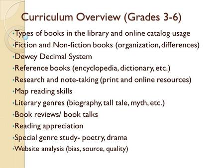 Curriculum Overview (Grades 3-6) Types of books in the library and online catalog usage Fiction and Non-fiction books (organization, differences) Dewey.