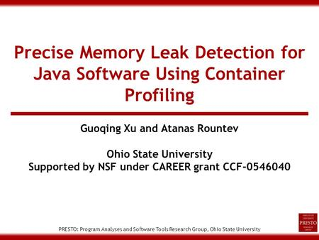 PRESTO: Program Analyses and Software Tools Research Group, Ohio State University Precise Memory Leak Detection for Java Software Using Container Profiling.