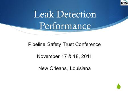  Leak Detection Performance Pipeline Safety Trust Conference November 17 & 18, 2011 New Orleans, Louisiana.