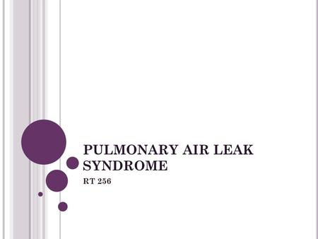 PULMONARY AIR LEAK SYNDROME RT 256. AIR LEAKS: Pathophysiology High transpulmonary pressures applied to the lungs Alveoli overdistend and rupture Air.
