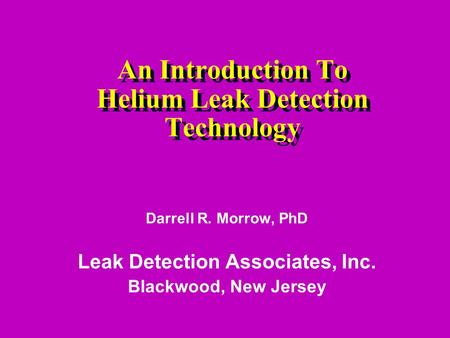An Introduction To Helium Leak Detection Technology Darrell R. Morrow, PhD Leak Detection Associates, Inc. Blackwood, New Jersey.