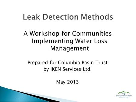 A Workshop for Communities Implementing Water Loss Management Prepared for Columbia Basin Trust by IKEN Services Ltd. May 2013 Leak Detection Methods.