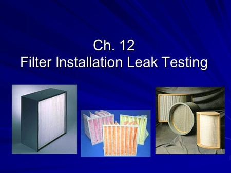Ch. 12 Filter Installation Leak Testing. HEPA test Manufacturer's factory and packed  OK Unpacked and fitted into the filter housings  maybe damage.