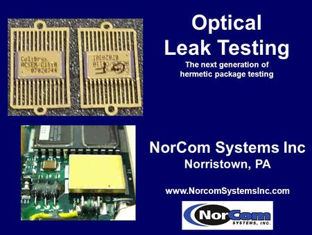 Optical Leak Testing The next generation of hermetic package testing NorCom Systems Inc Norristown, PA www.NorcomSystemsInc.com.