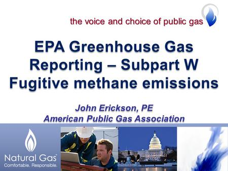 EPA Greenhouse Gas Reporting – Subpart W Fugitive methane emissions John Erickson, PE American Public Gas Association EPA Greenhouse Gas Reporting – Subpart.