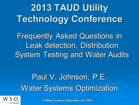 © Water Systems Optimization, Inc. 2004 2013 TAUD Utility Technology Conference Frequently Asked Questions in Leak detection, Distribution System Testing.