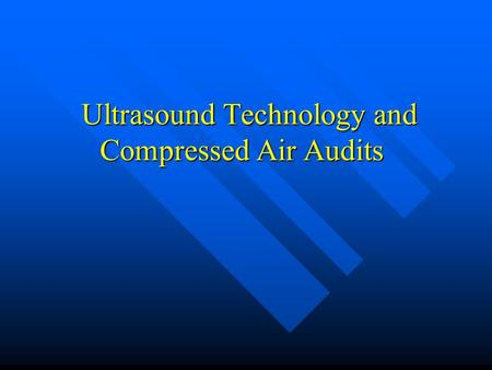 Ultrasound Technology and Compressed Air Audits Ultrasound Technology and Compressed Air Audits.