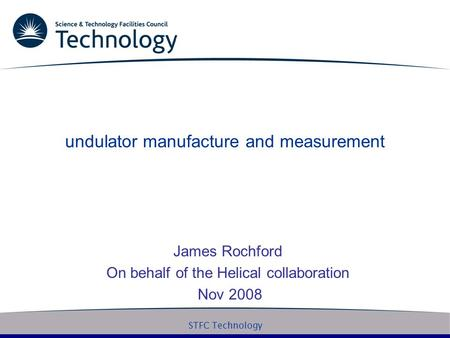 STFC Technology undulator manufacture and measurement James Rochford On behalf of the Helical collaboration Nov 2008.