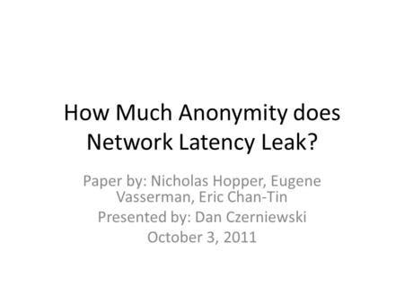 How Much Anonymity does Network Latency Leak? Paper by: Nicholas Hopper, Eugene Vasserman, Eric Chan-Tin Presented by: Dan Czerniewski October 3, 2011.