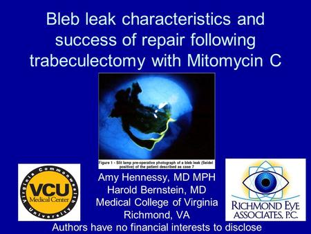 Bleb leak characteristics and success of repair following trabeculectomy with Mitomycin C Amy Hennessy, MD MPH Harold Bernstein, MD Medical College of.