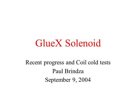 GlueX Solenoid Recent progress and Coil cold tests Paul Brindza September 9, 2004.