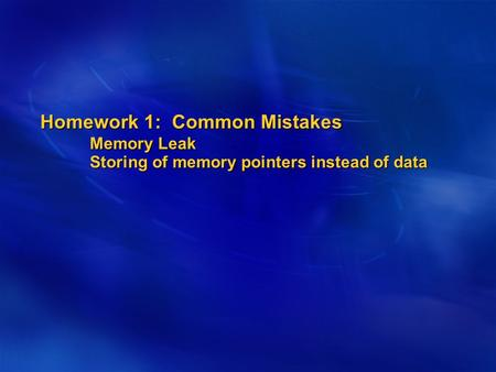 Homework 1: Common Mistakes Memory Leak Storing of memory pointers instead of data.