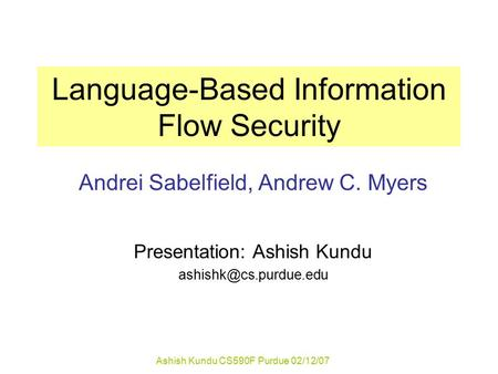 Ashish Kundu CS590F Purdue 02/12/07 Language-Based Information Flow Security Andrei Sabelfield, Andrew C. Myers Presentation: Ashish Kundu