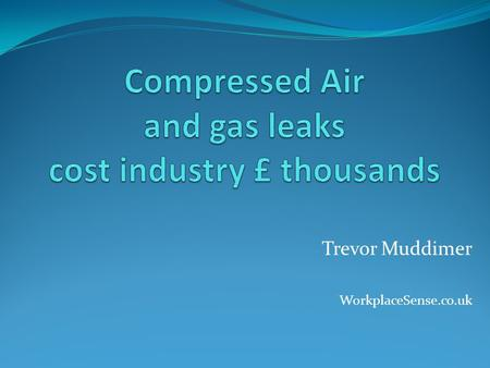 Trevor Muddimer WorkplaceSense.co.uk. The problem… Generally, around 10% of a companies electricity is used to run the air compressor(s). Leakage ranges.