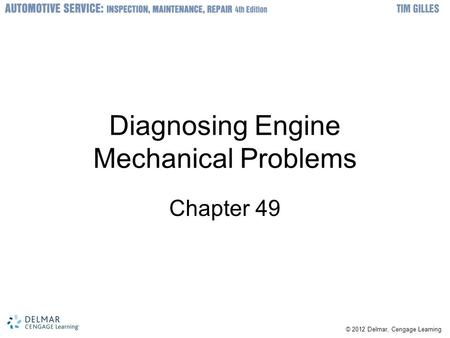 © 2012 Delmar, Cengage Learning Diagnosing Engine Mechanical Problems Chapter 49.