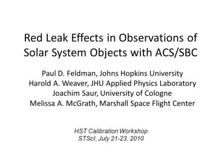 Red Leak Effects in Observations of Solar System Objects with ACS/SBC Paul D. Feldman, Johns Hopkins University Harold A. Weaver, JHU Applied Physics Laboratory.