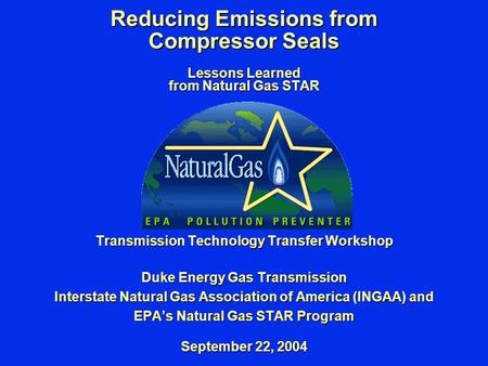 Reducing Emissions from Compressor Seals Lessons Learned from Natural Gas STAR Transmission Technology Transfer Workshop Duke Energy Gas Transmission Interstate.