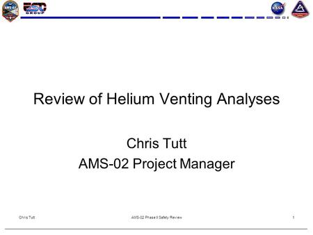 Chris TuttAMS-02 Phase II Safety Review1 Review of Helium Venting Analyses Chris Tutt AMS-02 Project Manager.