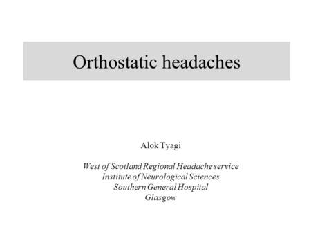 Orthostatic headaches Alok Tyagi West of Scotland Regional Headache service Institute of Neurological Sciences Southern General Hospital Glasgow.