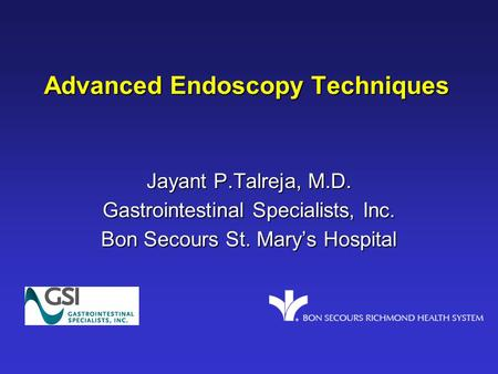 Advanced Endoscopy Techniques Jayant P.Talreja, M.D. Gastrointestinal Specialists, Inc. Bon Secours St. Mary's Hospital.