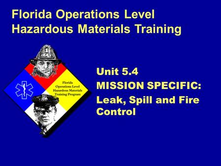 Florida Operations Level Hazardous Materials Training Unit 5.4 MISSION SPECIFIC: Leak, Spill and Fire Control.
