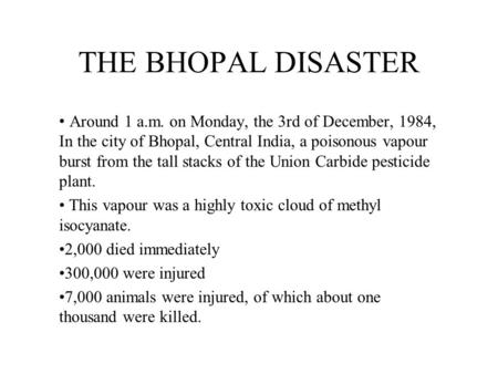 THE BHOPAL DISASTER Around 1 a.m. on Monday, the 3rd of December, 1984, In the city of Bhopal, Central India, a poisonous vapour burst from the tall stacks.