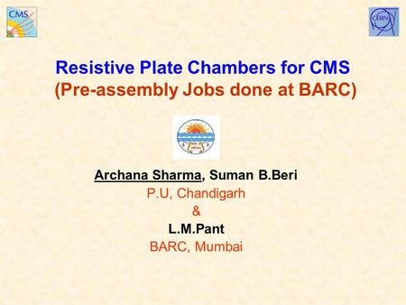 Resistive Plate Chambers for CMS (Pre-assembly Jobs done at BARC) Archana Sharma, Suman B.Beri P.U, Chandigarh & L.M.Pant BARC, Mumbai.
