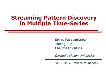 Streaming Pattern Discovery in Multiple Time-Series Spiros Papadimitriou Jimeng Sun Christos Faloutsos Carnegie Mellon University VLDB 2005, Trondheim,