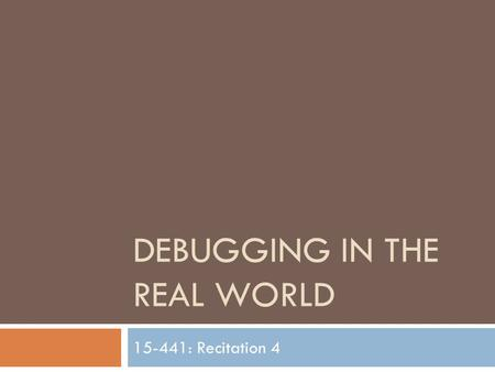 DEBUGGING IN THE REAL WORLD 15-441: Recitation 4.