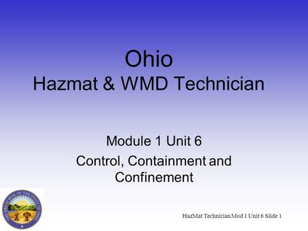 HazMat Technician Mod 1 Unit 6 Slide 1 Ohio Hazmat & WMD Technician Module 1 Unit 6 Control, Containment and Confinement.