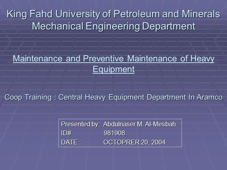 King Fahd University of Petroleum and Minerals Mechanical Engineering Department Coop Training : Central Heavy Equipment Department In Aramco King Fahd.