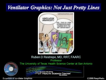 Essentials of Ventilator Graphics ©2000 RespiMedu Ruben D Restrepo, MD, RRT, FAARC Professor The University of Texas Health Science Center at San Antonio.
