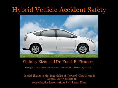 Hybrid Vehicle Accident Safety Whitney Kizer and Dr. Frank B. Flanders Georgia CTAE Resource Network Curriculum Office – July 2008 Special Thanks to Mr.