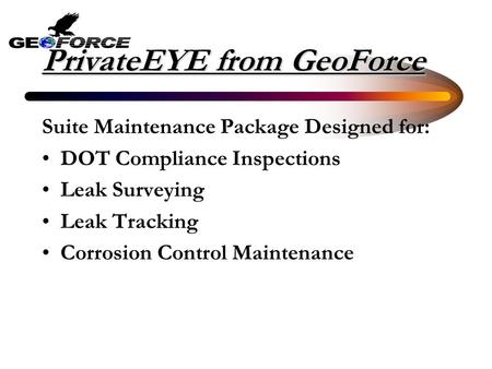 PrivateEYE from GeoForce Suite Maintenance Package Designed for: DOT Compliance Inspections Leak Surveying Leak Tracking Corrosion Control Maintenance.