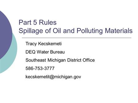 Part 5 Rules Spillage of Oil and Polluting Materials Tracy Kecskemeti DEQ Water Bureau Southeast Michigan District Office 586-753-3777