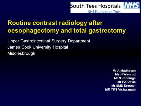Routine contrast radiology after oesophagectomy and total gastrectomy Mr A Madhavan Ms H Wescott Mr N Jennings Mr PA Davis Mr SMD Dresner MR YKS Vishwanath.