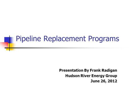 Pipeline Replacement Programs Presentation By Frank Radigan Hudson River Energy Group June 26, 2012.