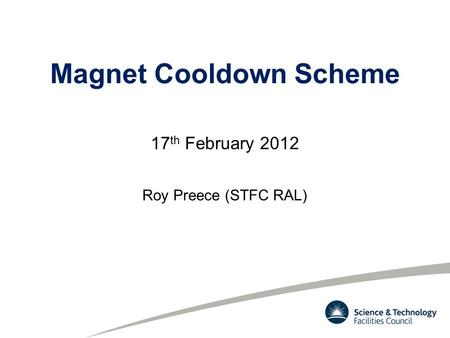Magnet Cooldown Scheme 17 th February 2012 Roy Preece (STFC RAL)