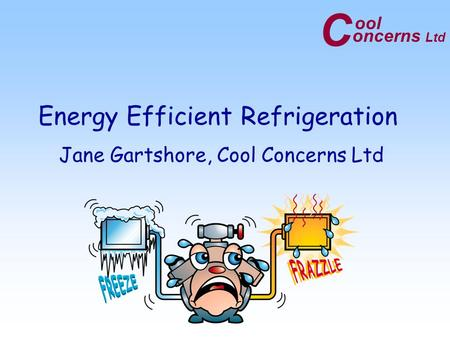 C oncerns Ltd ool Energy Efficient Refrigeration Jane Gartshore, Cool Concerns Ltd.