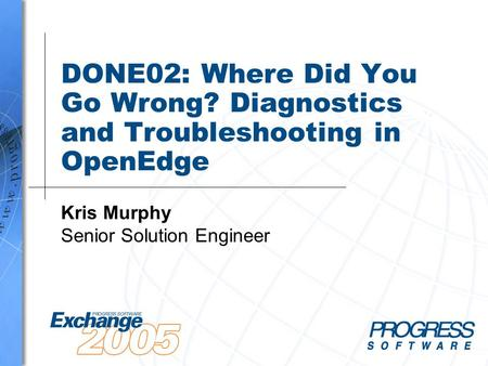DONE02: Where Did You Go Wrong? Diagnostics and Troubleshooting in OpenEdge Kris Murphy Senior Solution Engineer.
