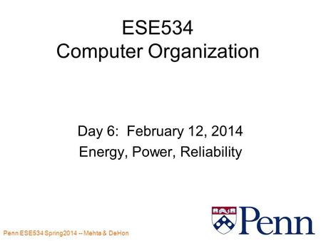 Penn ESE534 Spring2014 -- Mehta & DeHon 1 ESE534 Computer Organization Day 6: February 12, 2014 Energy, Power, Reliability.