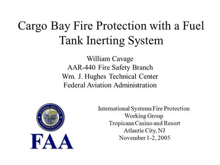 Cargo Bay Fire Protection with a Fuel Tank Inerting System William Cavage AAR-440 Fire Safety Branch Wm. J. Hughes Technical Center Federal Aviation Administration.