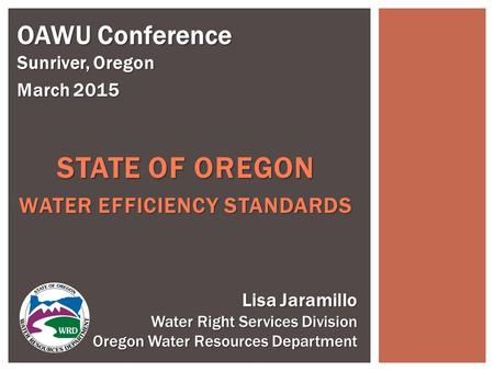 STATE OF OREGON WATER EFFICIENCY STANDARDS OAWU Conference Sunriver, Oregon March 2015 Lisa Jaramillo Water Right Services Division Oregon Water Resources.